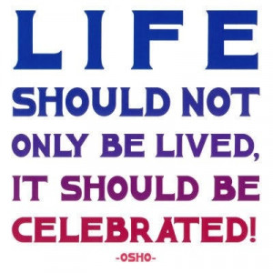 Life should be celebrated...