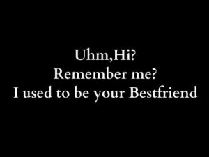 Uhmm hi remember me i used to be your bestfriend