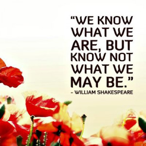 """We know what we are, but know not what we may be."""""""