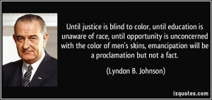 Until justice is blind to color, until education is unaware of race ...