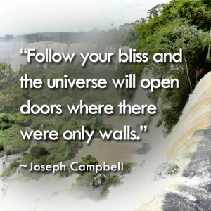 Follow your bliss and the universe will open doors where there were ...