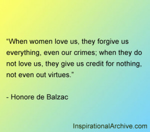When women love us, they forgive us everything, even our crimes; when ...