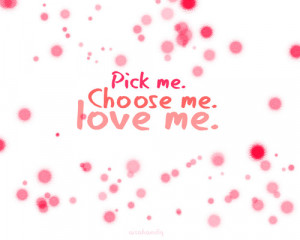 Pick me. Choose me. Love me.