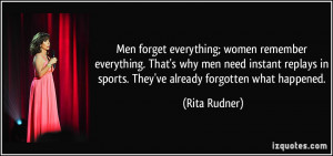 Men forget everything; women remember everything. That's why men need ...