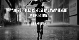 """Lots of folks confuse bad management with destiny."""""""