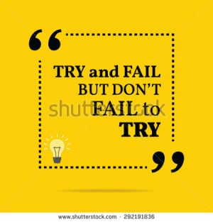 Inspirational motivational quote. Try and fail but don't fail to try ...