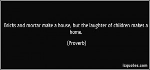 ... make a house, but the laughter of children makes a home. - Proverbs