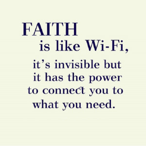 Faith is like Wi-Fi, invisible but it has the power to connect you to ...