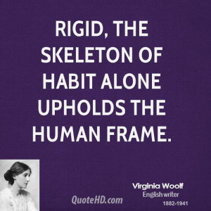 Rigid, the skeleton of habit alone upholds the human frame.