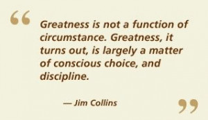 ... choice, and discipline. ~ Jim Collins , Author & Thought Leader
