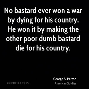 No bastard ever won a war by dying for his country. He won it by ...