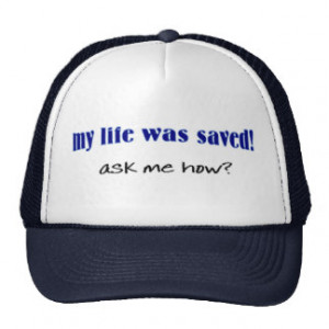 My life was saved, ask me how? hat