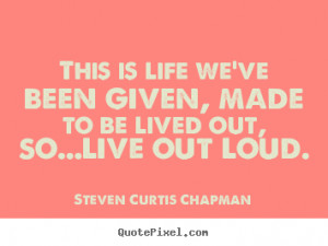 ... be lived out, so...live out.. Steven Curtis Chapman great life quotes