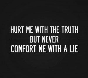 ... Quotes about Hurt me with the truth but never comfort me with a lie