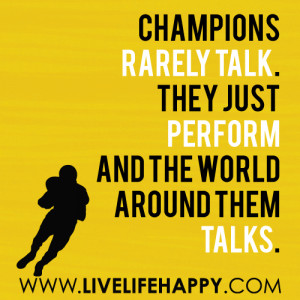 Champions rarely talk. They just perform and the world around them ...