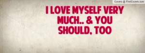 love myself very much.. & you should , Pictures , too , Pictures