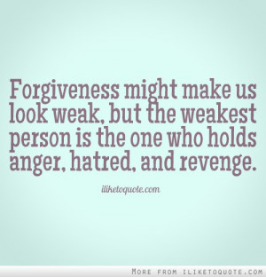 ... the weakest person is the one who holds anger, hatred, and revenge