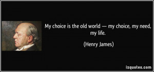... choice is the old world — my choice, my need, my life. - Henry James