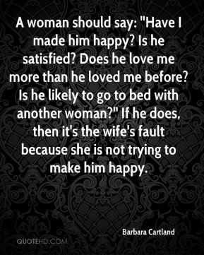 Barbara Cartland - A woman should say: ''Have I made him happy? Is he ...