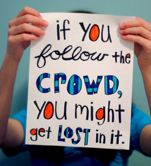 If you follow the crowd, you might get lost in it.