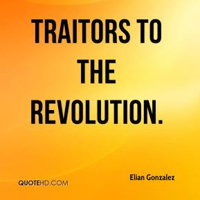 Elian Gonzalez - traitors to the revolution.