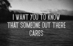 want you to know that someone out there cares.