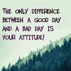 Difference Between A Good Day And A Bad Day Is Your Attitude: Quote ...