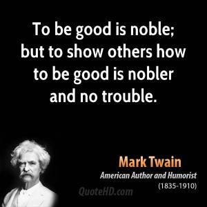 To be good is noble; but to show others how to be good is nobler and ...