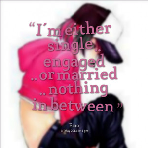 Quotes Picture: i'm either single engaged or married nothing in ...