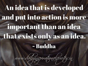 ... is more important than an idea that exists only as an idea. ~ Buddha