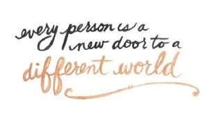 Every person is a new door to a different world…