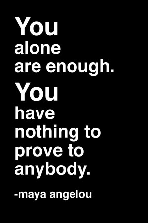 are enough. You have nothing to prove to anybody. -Maya Angelou #quote ...