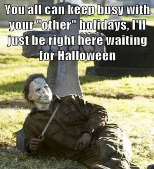 ... holidays, I'll be right here waiting for Halloween :)... Michael Myers