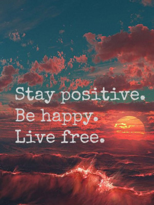 Stay positive. Be happy. Live free.