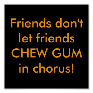 Friends don't let friends CHEW GUM in chorus! Print
