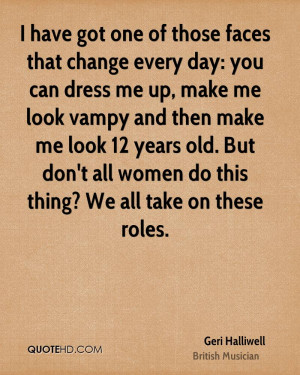have got one of those faces that change every day: you can dress me ...