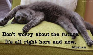 Don't worry about the future - Abraham Quote