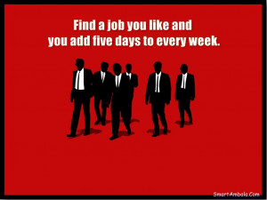 Find a job you like and you add five days to every week.