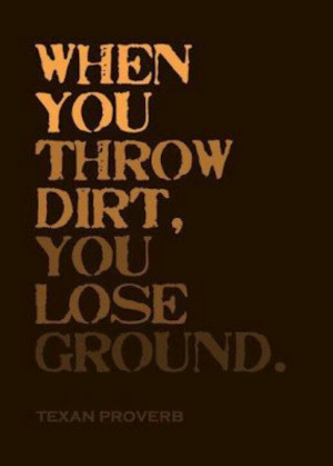 When you throw dirt...You lose ground.