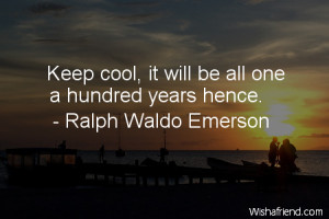 worry-Keep cool, it will be all one a hundred years hence.