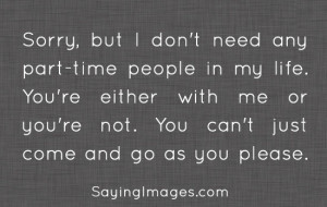 don't need any part-time people in my life. You're either with me ...