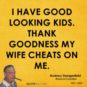 have good looking kids. Thank goodness my wife cheats on me.