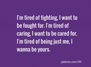 tired of fighting, I want to be fought for. I'm tired of caring, I ...
