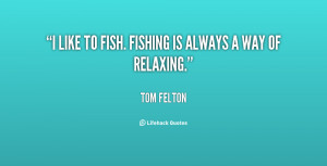 """like to fish. Fishing is always a way of relaxing."""""""