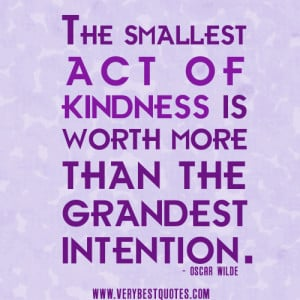 kindness quotes, The smallest act of kindness is worth more than the ...