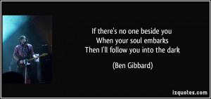 ... your soul embarks Then I'll follow you into the dark - Ben Gibbard