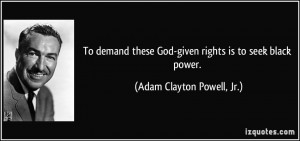 ... God-given rights is to seek black power. - Adam Clayton Powell, Jr