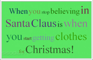 When you stop believing in Santa Claus is when you start getting ...