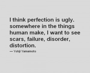 think perfection is ugly. Somewhere in the things humans make, i ...