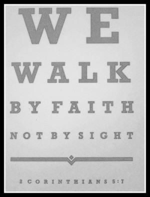 We walk by faith not by sight.